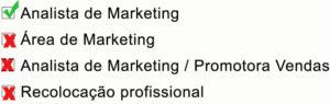 """Na imagem, aparecem quatro caixas de seleção, na qual a primeira, sinalizada como correta, está o objetivo profissional """"Analista de Marketing""""; nas demais estão """"Área de Marketing"""", """"Analista de Marketing / Promotora de Vendas"""" e """"Recolocação profissional"""", sendo todas as três últimas sinalizadas como incorretas."""
